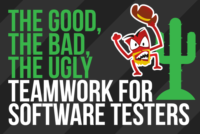 The Good, the Bad, the Ugly: Teamwork for Software Testers