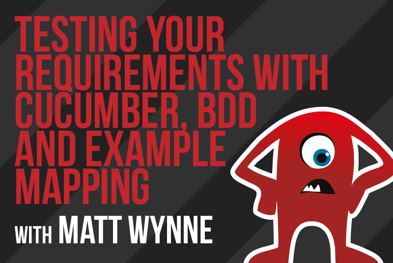 Testing Your Requirements with Cucumber, BDD and Example Mapping with Matt Wynne