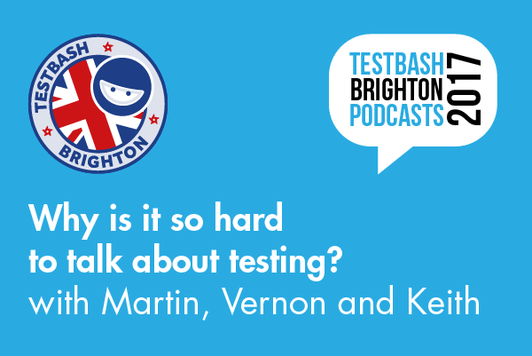 Why is it so hard to talking about testing? - TestBash Brighton 2017 Martin, Vernon And Keith