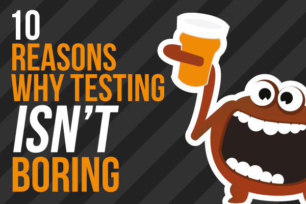 Ten Reasons Why Testing Isn't Boring