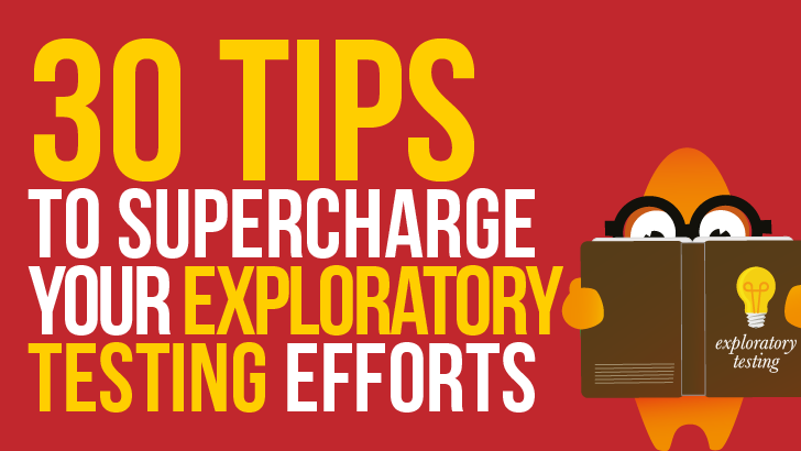 Explore Galore! 30 Tips to Supercharge your Exploratory Testing Efforts