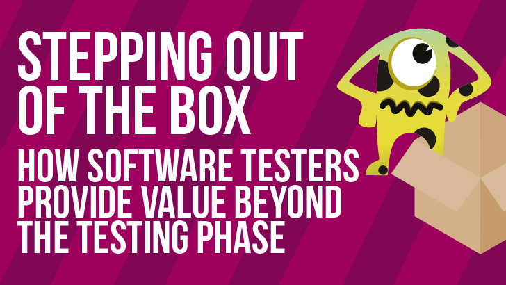 Stepping Out Of The Box: How Software Testers Provide Value Beyond The Testing Phase