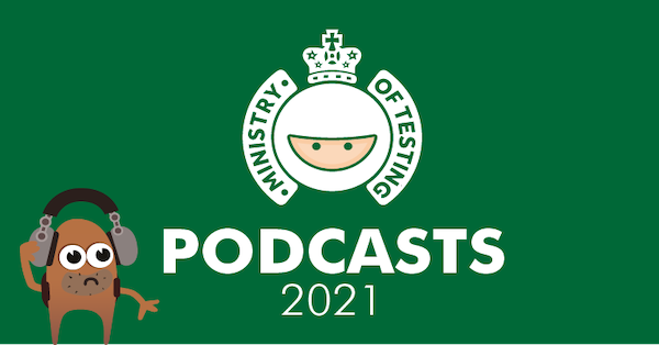 The Ministry of Testing Podcast 2021